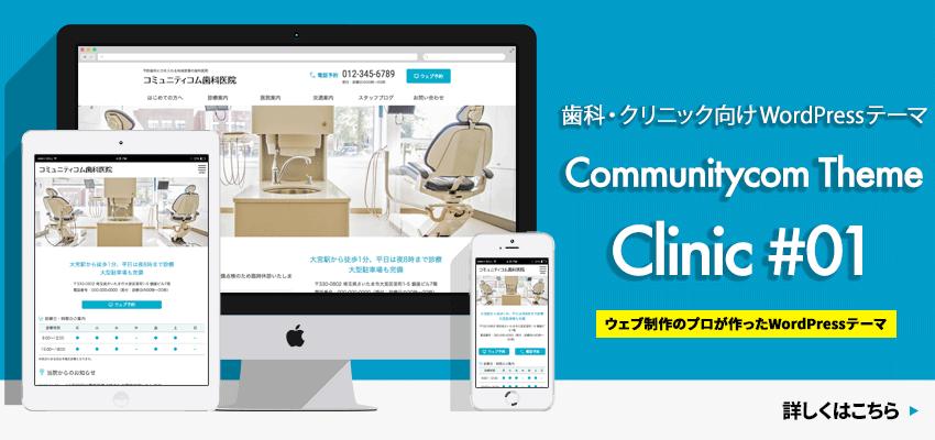 ウェブ制作のプロが作ったWordPressテーマ。歯科・クリニック向け「Communitycom Theme Clinic #01」詳しくはこちら